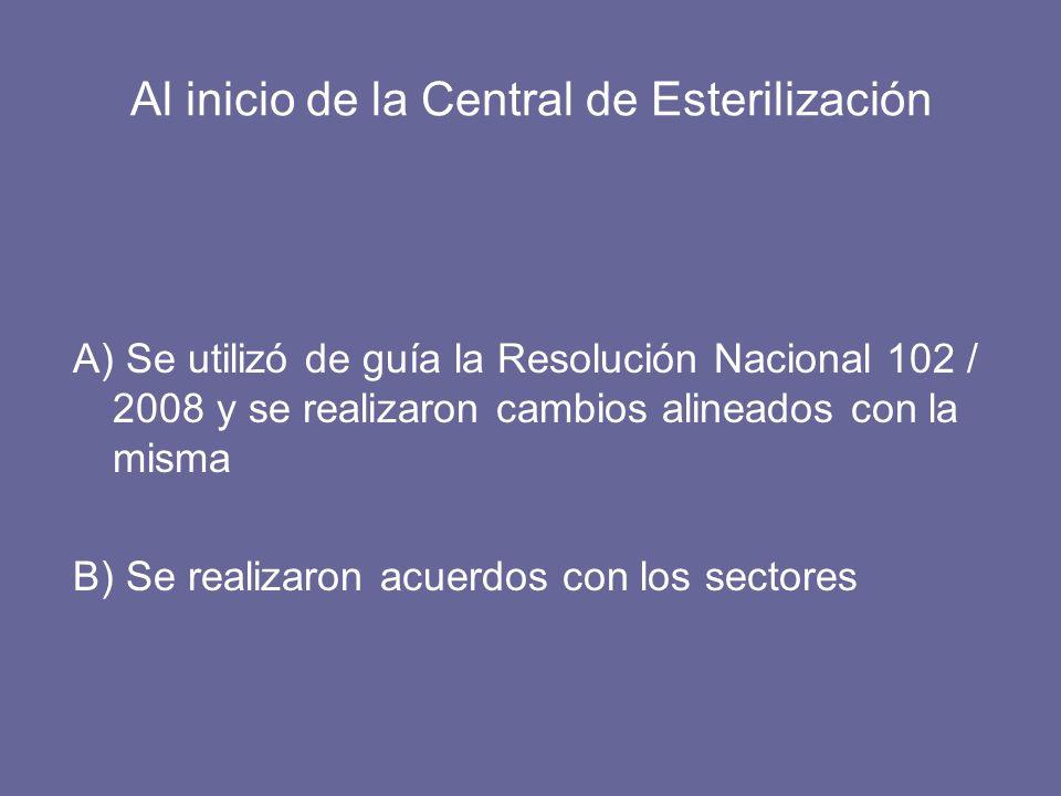 Al inicio de la Central de Esterilización A) Se utilizó de guía la Resolución Nacional 102 / 2008 y se realizaron cambios alineados con la misma B) Se