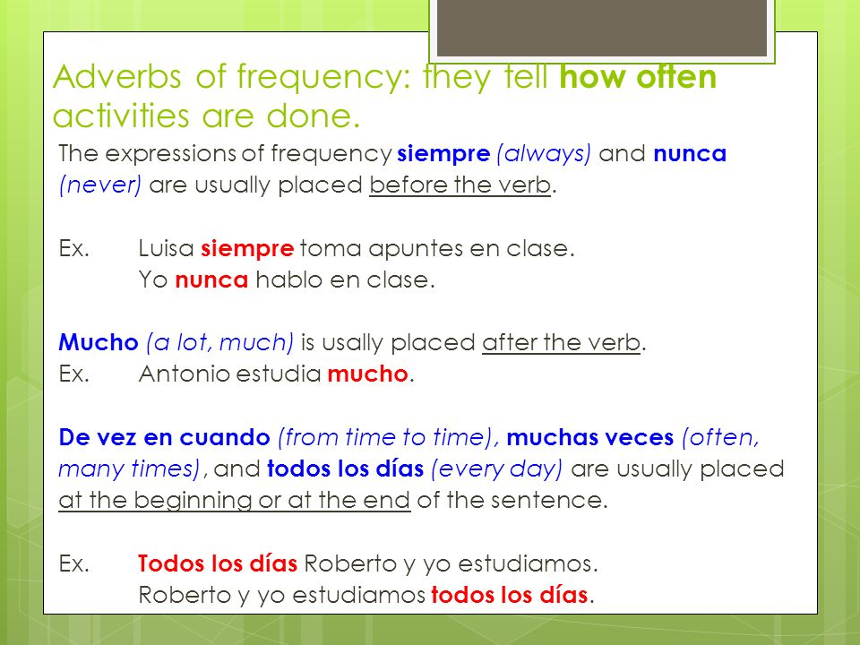 Adverbs of frequency: they tell how often activities are done. The expressions of frequency siempre (always) and nunca (never) are usually placed befo