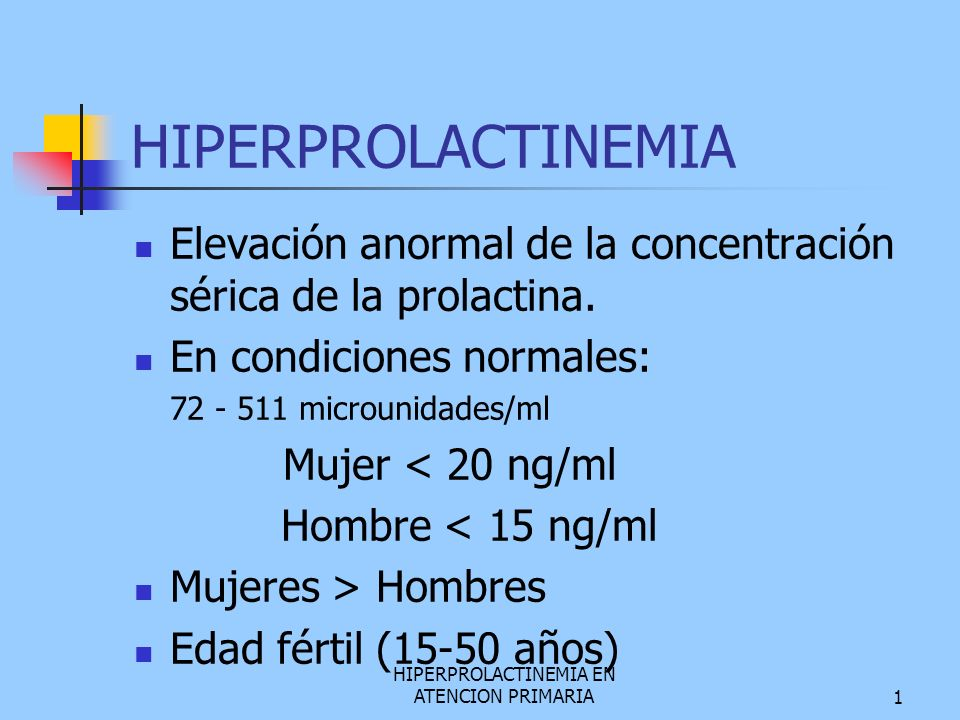 HIPERPROLACTINEMIA EN ATENCION PRIMARIA1 HIPERPROLACTINEMIA Elevación anormal de la concentración sérica de la prolactina. En condiciones normales: 72