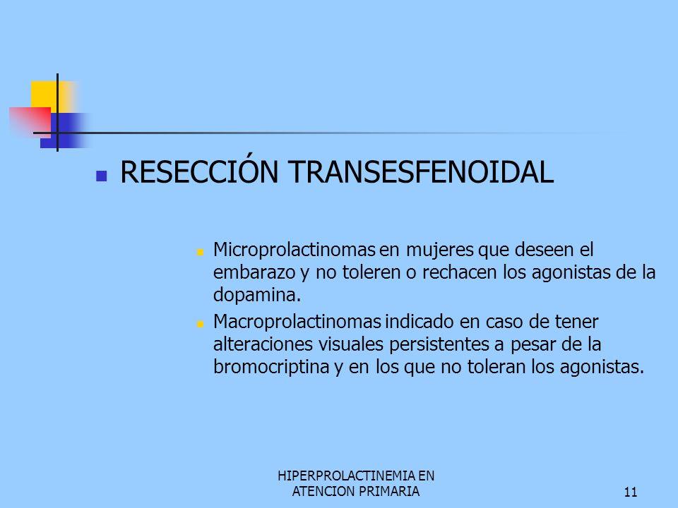 HIPERPROLACTINEMIA EN ATENCION PRIMARIA11 RESECCIÓN TRANSESFENOIDAL Microprolactinomas en mujeres que deseen el embarazo y no toleren o rechacen los a