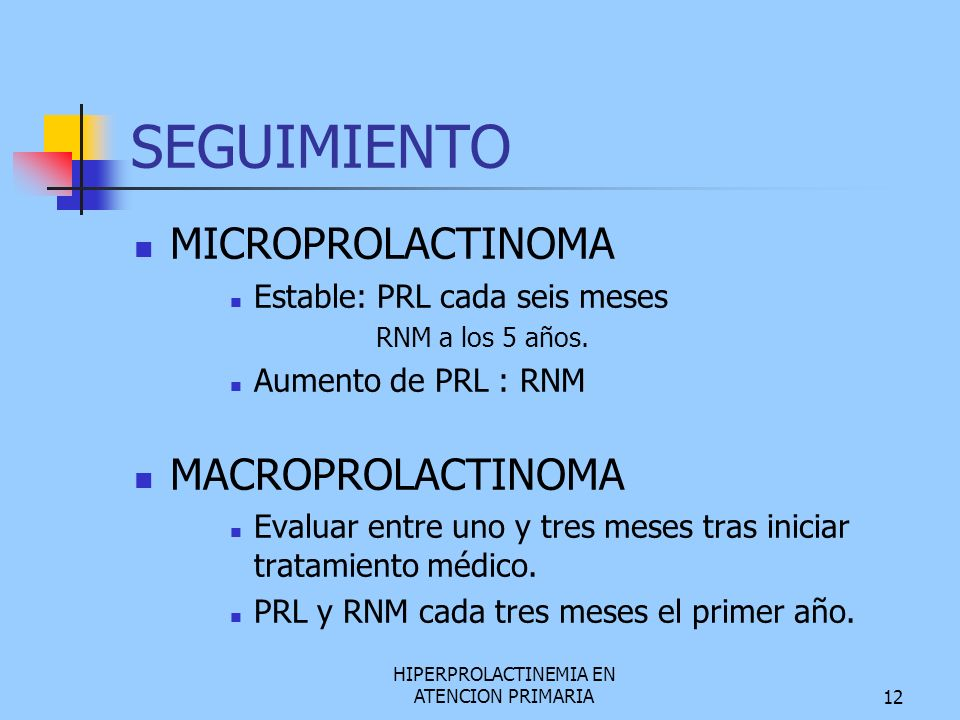 HIPERPROLACTINEMIA EN ATENCION PRIMARIA12 SEGUIMIENTO MICROPROLACTINOMA Estable: PRL cada seis meses RNM a los 5 años. Aumento de PRL : RNM MACROPROLA