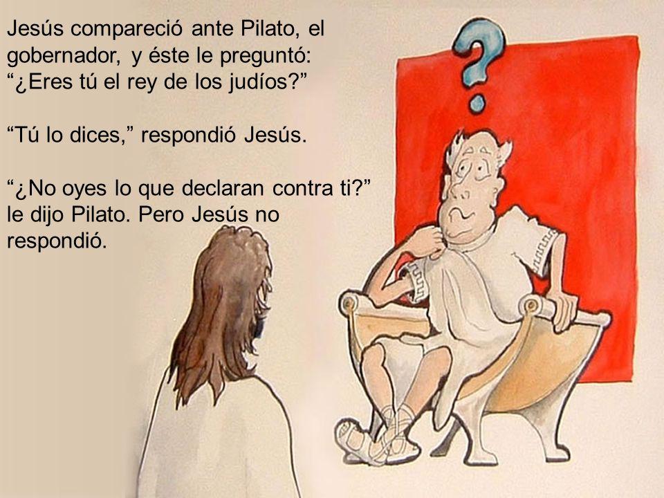 Jesús compareció ante Pilato, el gobernador, y éste le preguntó: ¿Eres tú el rey de los judíos? Tú lo dices, respondió Jesús. ¿No oyes lo que declaran