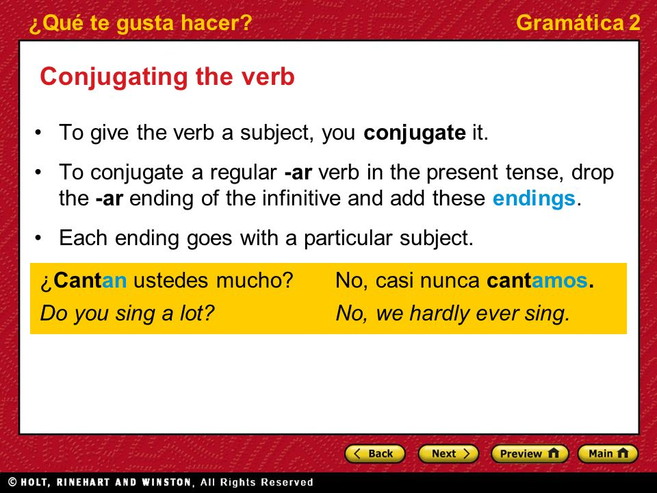 ¿Qué te gusta hacer?Gramática 2 Conjugating the verb To give the verb a subject, you conjugate it. To conjugate a regular -ar verb in the present tens