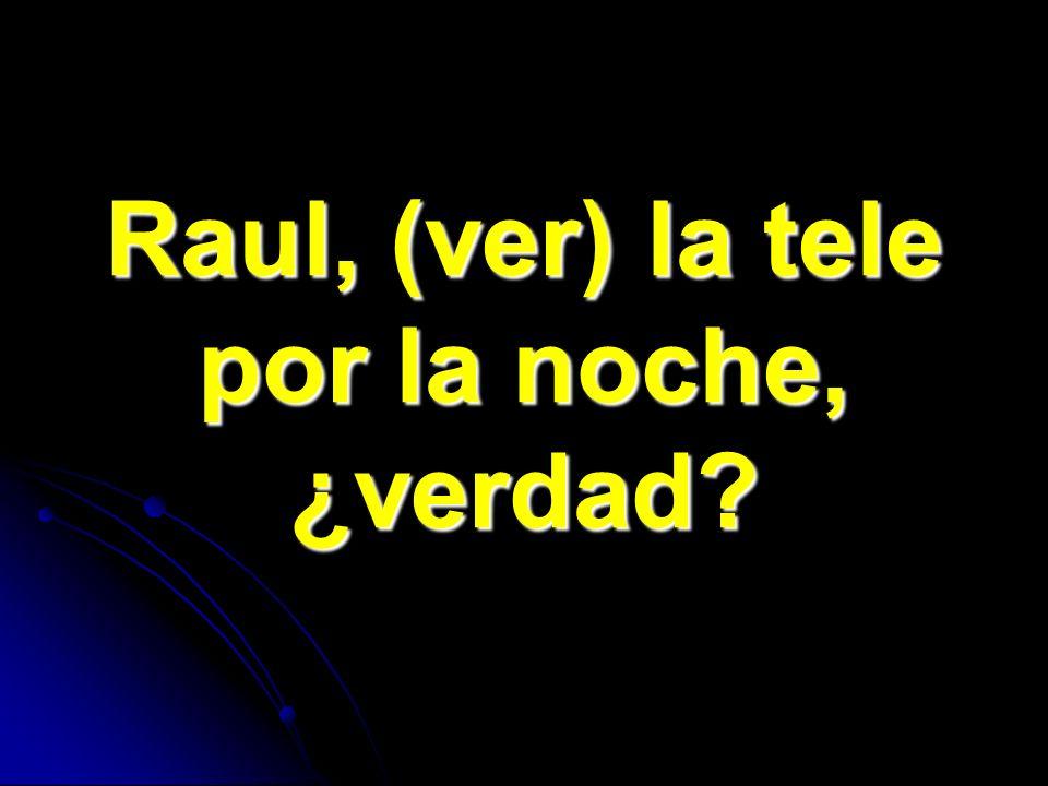 Raul, (ver) la tele por la noche, ¿verdad