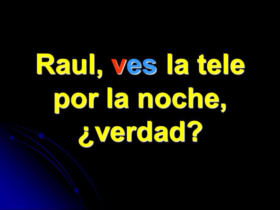 Raul, ves la tele por la noche, ¿verdad
