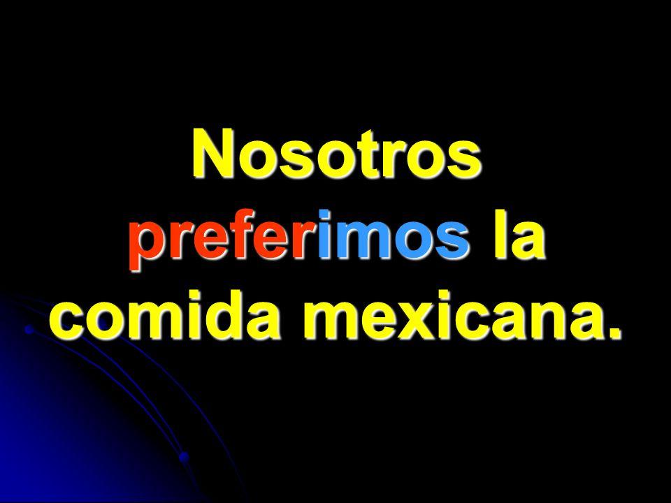 Nosotros preferimos la comida mexicana.