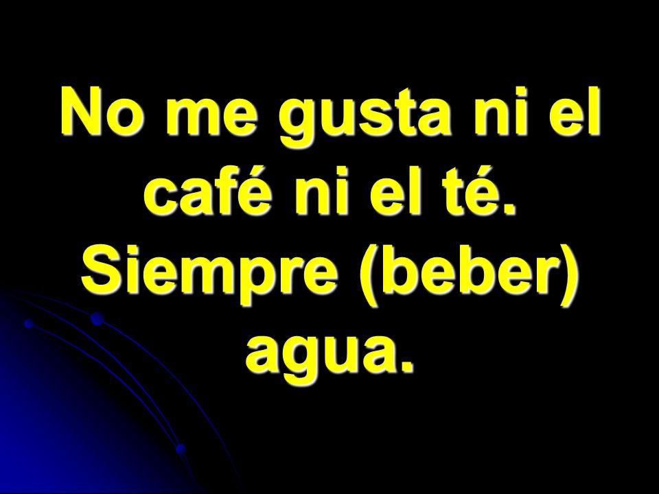 No me gusta ni el café ni el té. Siempre (beber) agua.