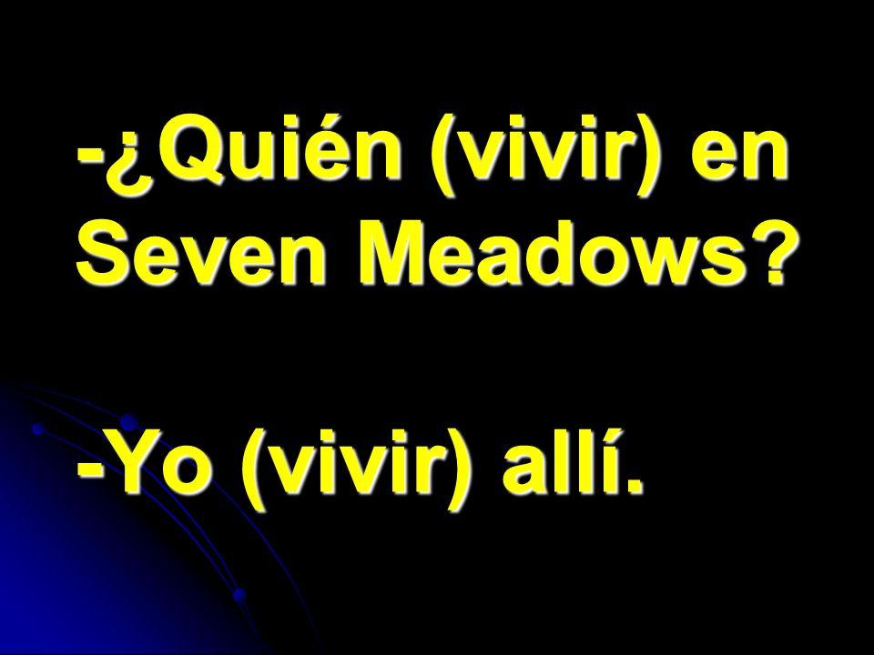 -¿Quién (vivir) en Seven Meadows -Yo (vivir) allí.