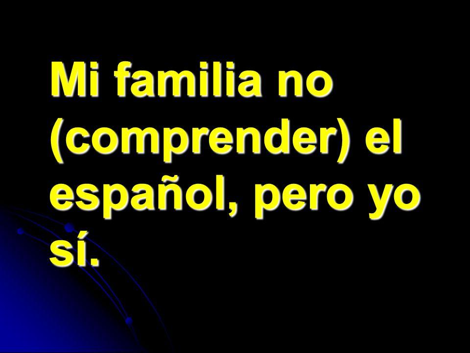 Mi familia no (comprender) el español, pero yo sí.