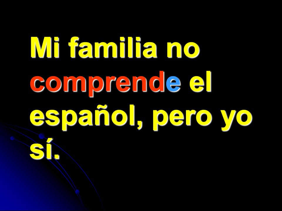 Mi familia no comprende el español, pero yo sí.