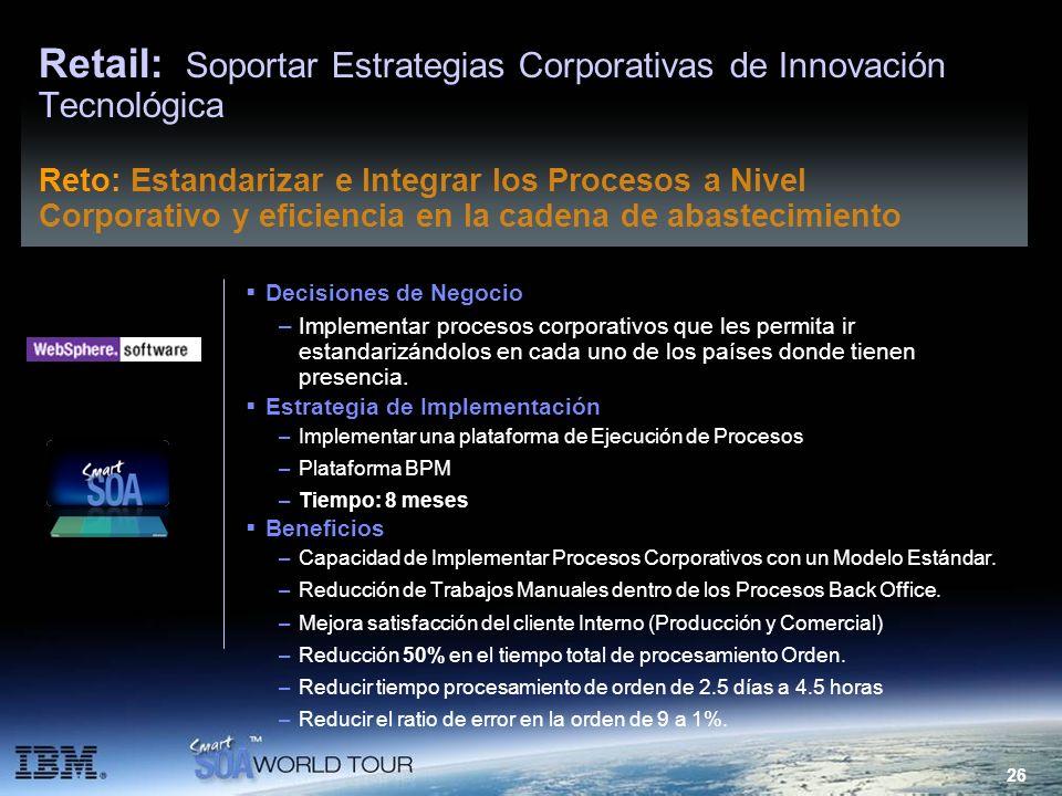 26 Retail: Soportar Estrategias Corporativas de Innovación Tecnológica Decisiones de Negocio –Implementar procesos corporativos que les permita ir est