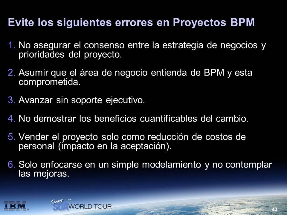 43 Evite los siguientes errores en Proyectos BPM 1.No asegurar el consenso entre la estrategia de negocios y prioridades del proyecto. 2.Asumir que el