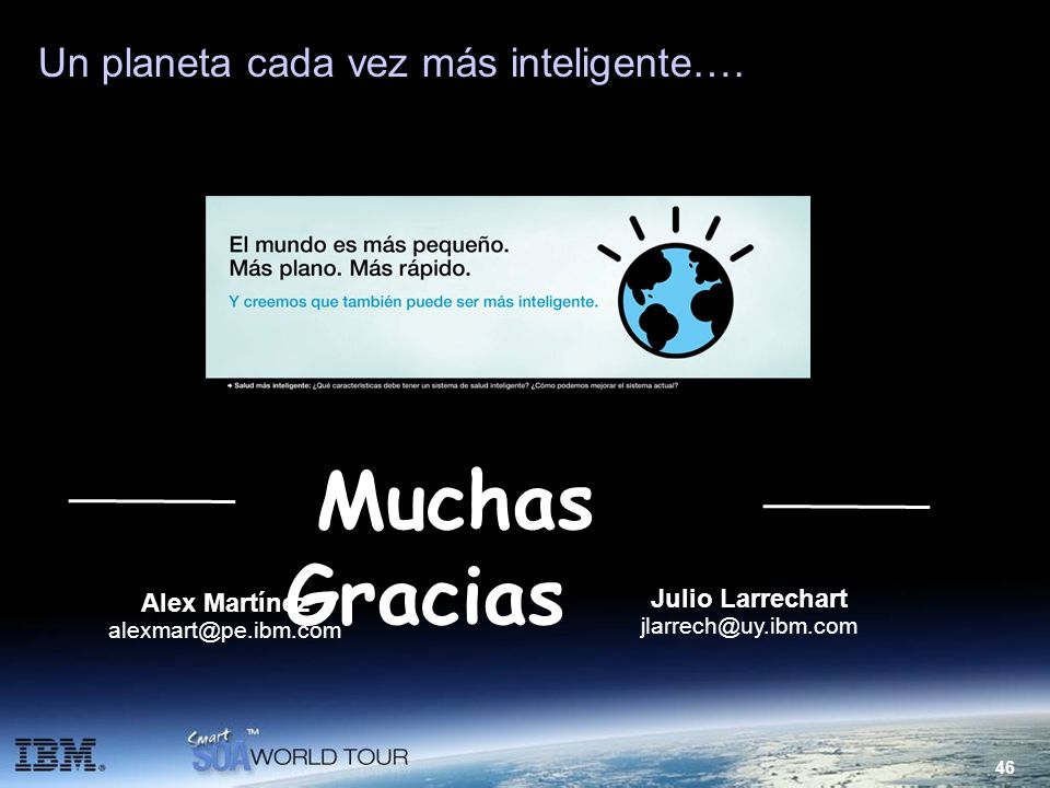 46 Un planeta cada vez más inteligente…. Muchas Gracias Alex Martínez alexmart@pe.ibm.com Julio Larrechart jlarrech@uy.ibm.com