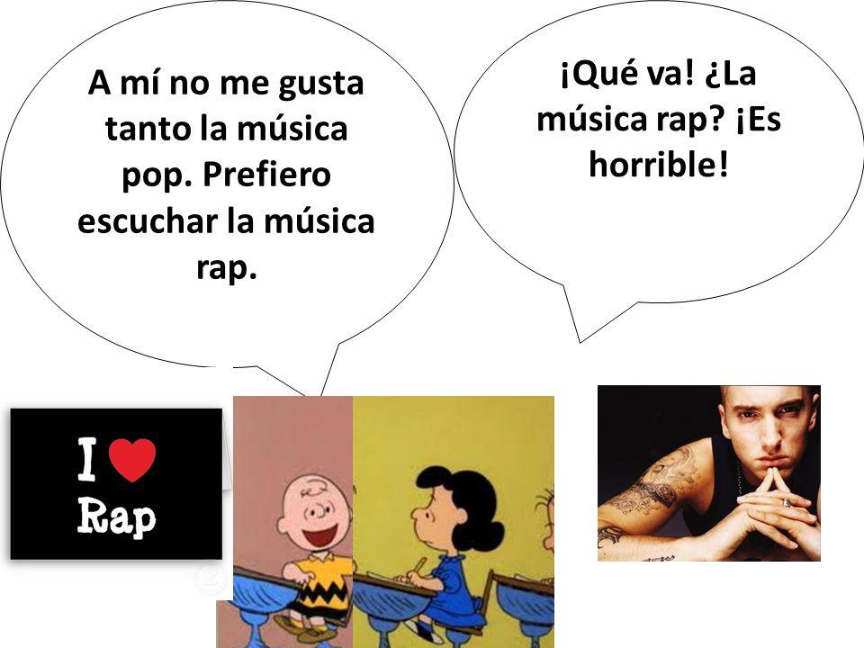 A mí no me gusta tanto la música pop. Prefiero escuchar la música rap. ¡Qué va! ¿La música rap? ¡Es horrible!
