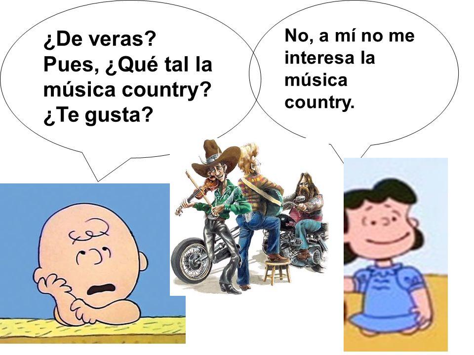 ¿De veras? Pues, ¿Qué tal la música country? ¿Te gusta? No, a mí no me interesa la música country.