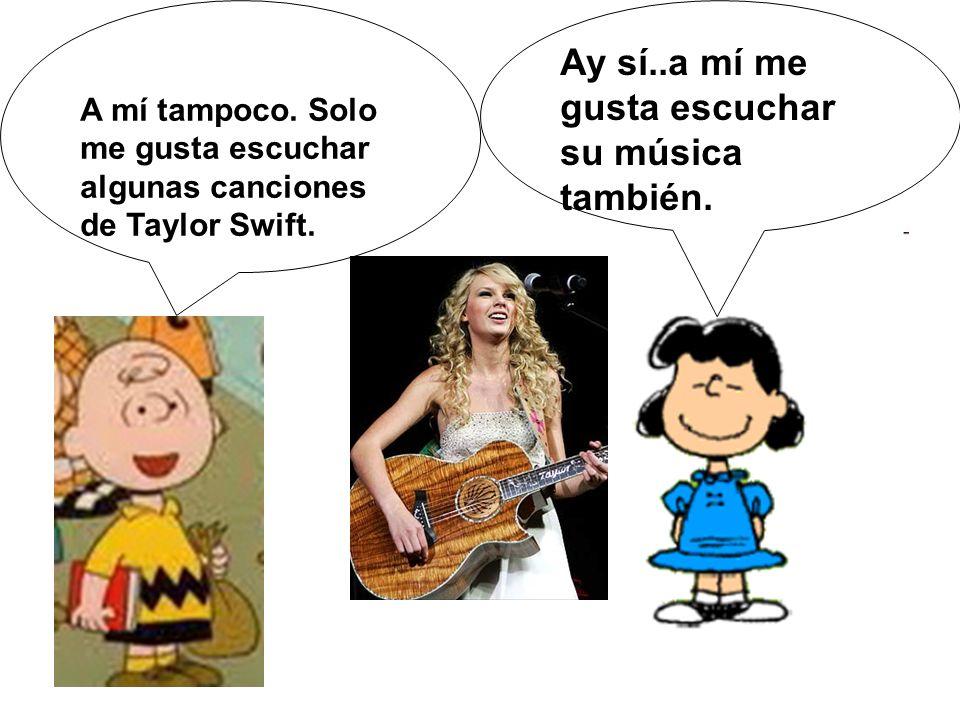 A mí tampoco. Solo me gusta escuchar algunas canciones de Taylor Swift. Ay sí..a mí me gusta escuchar su música también.