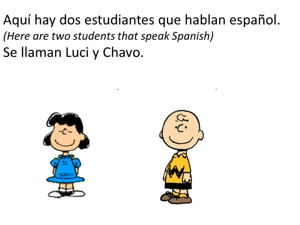 Aquí hay dos estudiantes que hablan español. (Here are two students that speak Spanish) Se llaman Luci y Chavo.