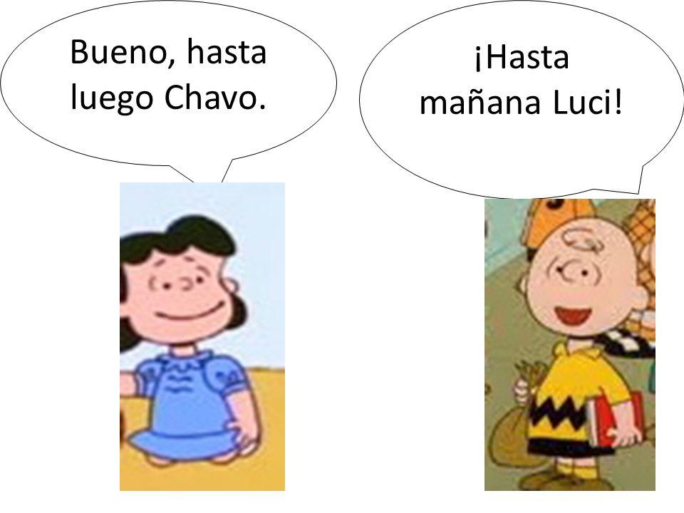 Bueno, hasta luego Chavo. ¡Hasta mañana Luci!