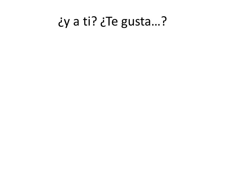 ¿y a ti? ¿Te gusta…?