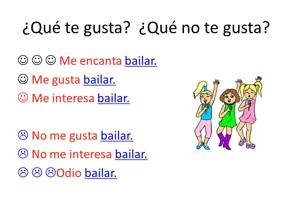¿Qué te gusta? ¿Qué no te gusta? Me encanta bailar. Me gusta bailar. Me interesa bailar. No me gusta bailar. No me interesa bailar. Odio bailar.