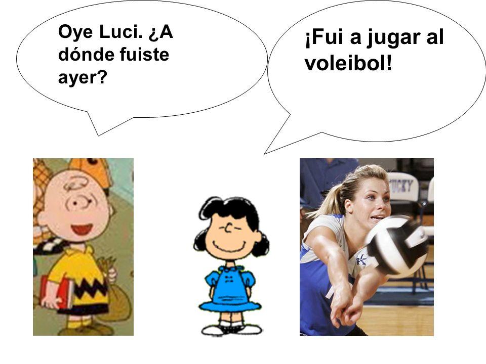 Oye Luci. ¿A dónde fuiste ayer? ¡Fui a jugar al voleibol!