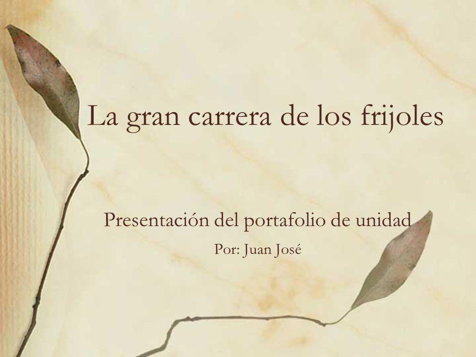 La gran carrera de los frijoles Presentación del portafolio de unidad Por: Juan José