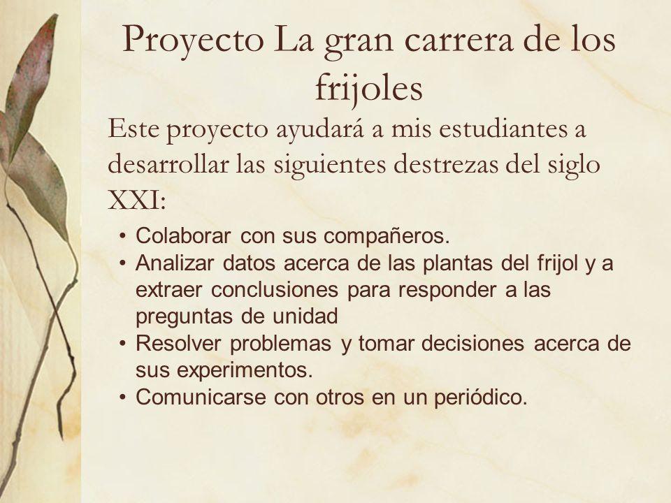 Proyecto La gran carrera de los frijoles Este proyecto ayudará a mis estudiantes a desarrollar las siguientes destrezas del siglo XXI: Colaborar con s