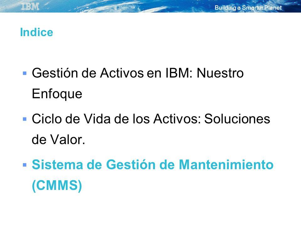 Building a Smarter Planet Indice Gestión de Activos en IBM: Nuestro Enfoque Ciclo de Vida de los Activos: Soluciones de Valor. Sistema de Gestión de M