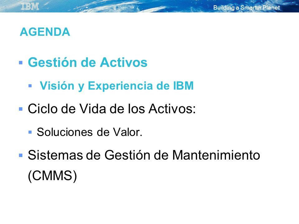Building a Smarter Planet AGENDA Gestión de Activos Visión y Experiencia de IBM Ciclo de Vida de los Activos: Soluciones de Valor. Sistemas de Gestión