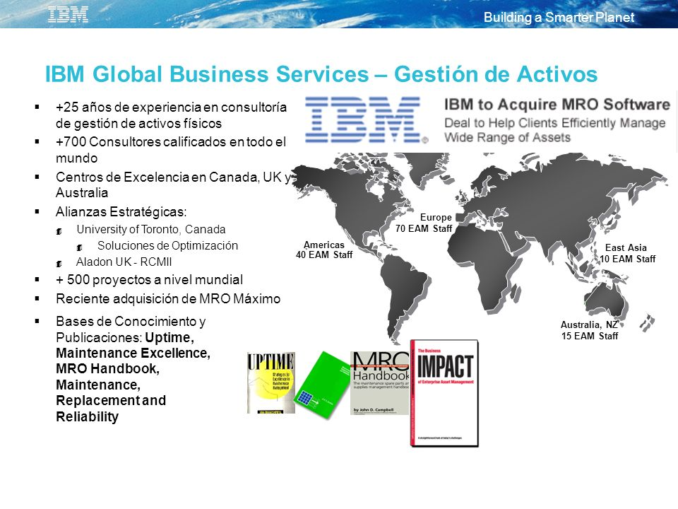 Building a Smarter Planet IBM Global Business Services – Gestión de Activos Europe 70 EAM Staff Americas 40 EAM Staff East Asia 10 EAM Staff Australia