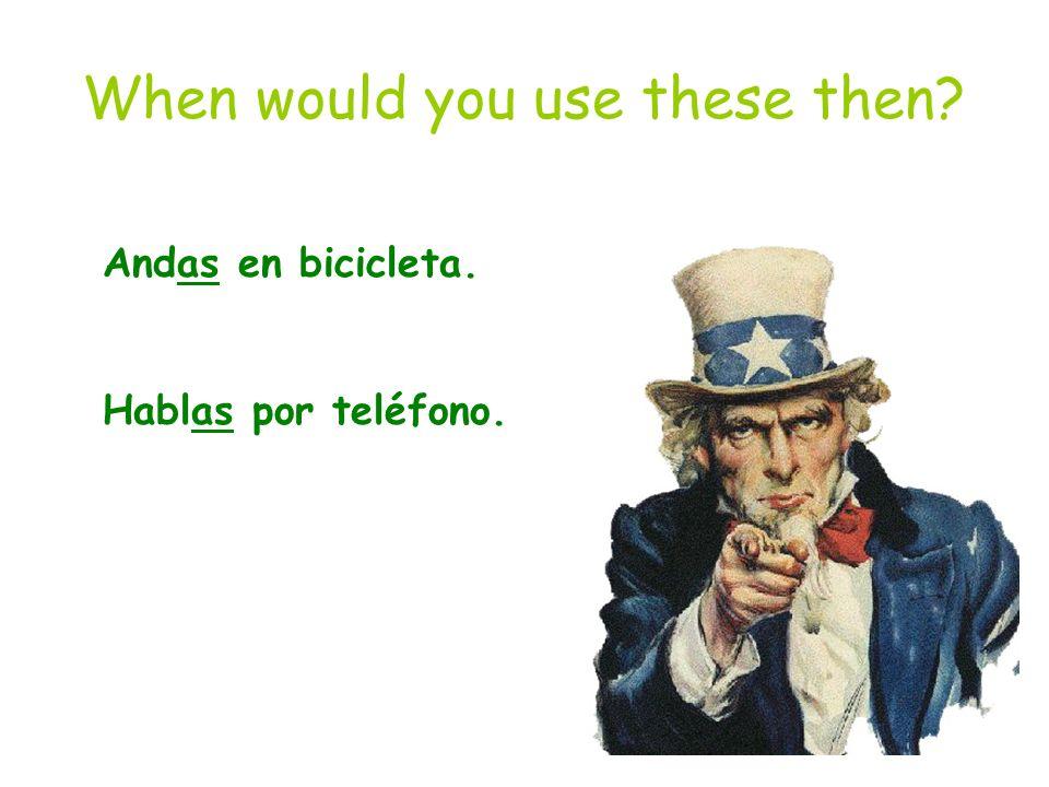 When would you use these then? Andas en bicicleta. Hablas por teléfono.
