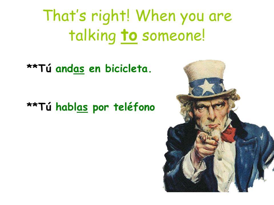 Thats right! When you are talking to someone! **Tú andas en bicicleta. **Tú hablas por teléfono.
