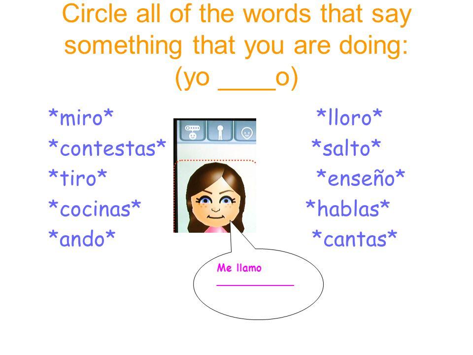 Circle all of the words that say something that you are doing: (yo ____o) *miro* *lloro* *contestas* *salto* *tiro* *enseño* *cocinas* *hablas* *ando* *cantas* Me llamo ____________