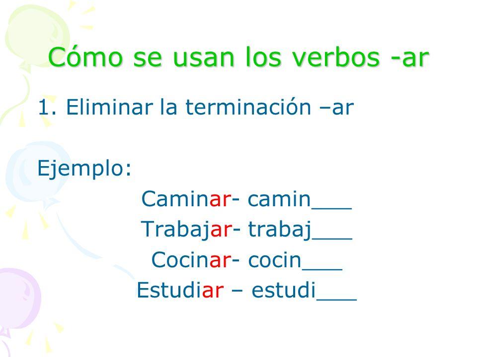 Cómo se usan los verbos -ar 1. Eliminar la terminación –ar Ejemplo: Caminar- camin___ Trabajar- trabaj___ Cocinar- cocin___ Estudiar – estudi___