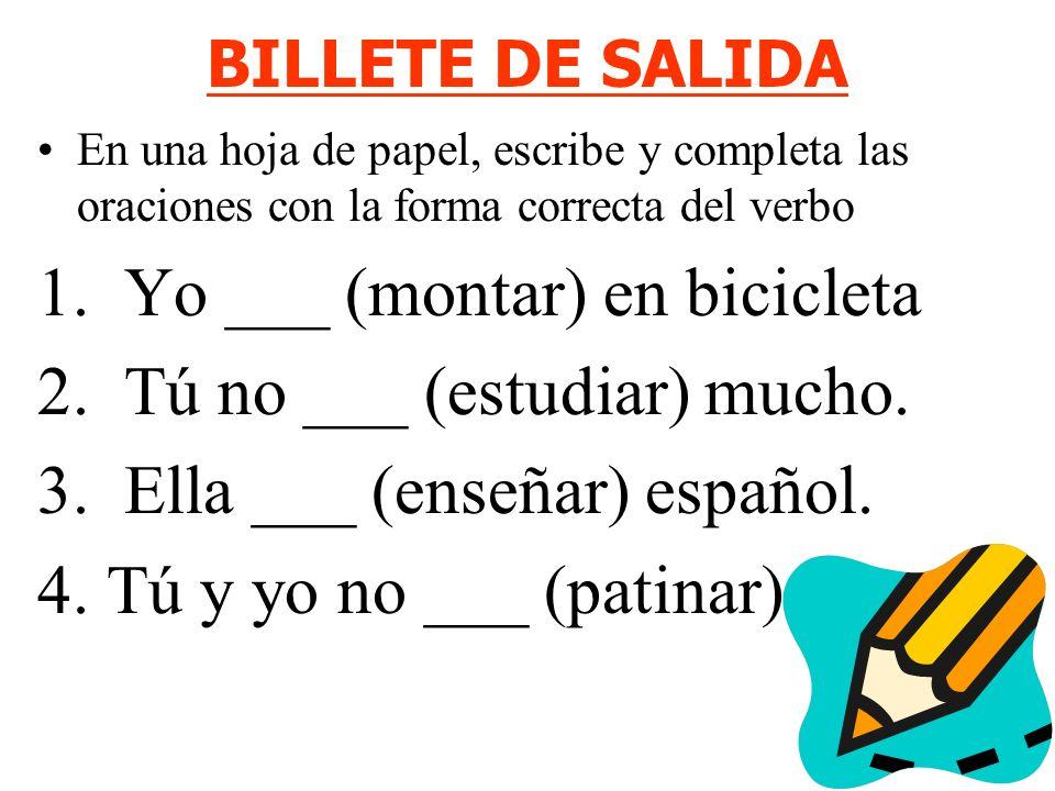 BILLETE DE SALIDA En una hoja de papel, escribe y completa las oraciones con la forma correcta del verbo 1. Yo ___ (montar) en bicicleta 2. Tú no ___