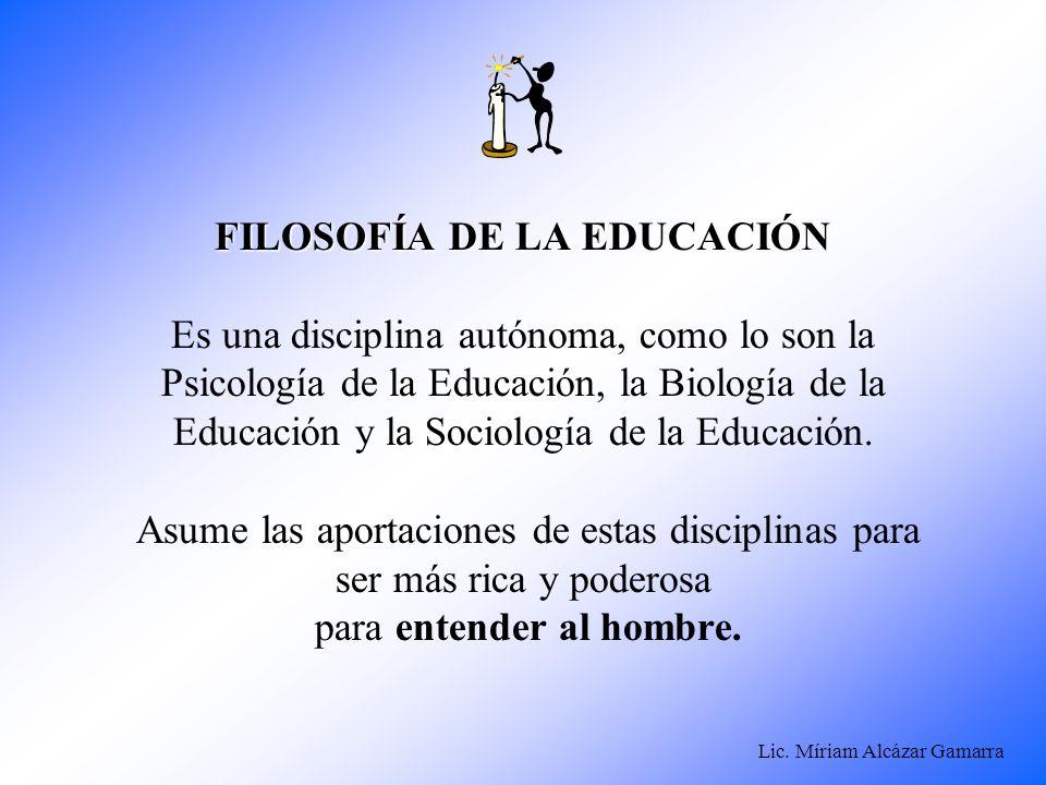 Lic. Míriam Alcázar Gamarra FILOSOFÍA DE LA EDUCACIÓN FILOSOFÍA DE LA EDUCACIÓN Es una disciplina autónoma, como lo son la Psicología de la Educación,