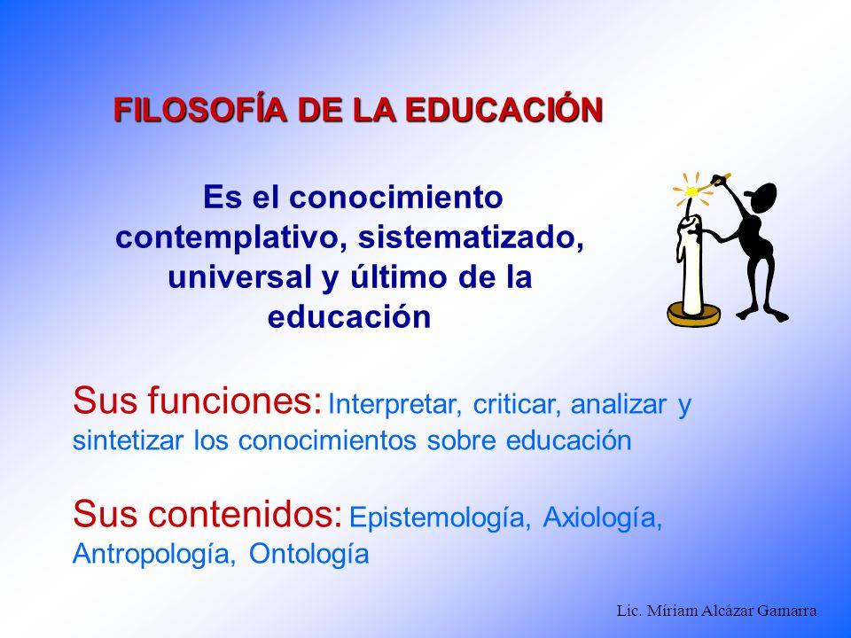 Lic. Míriam Alcázar Gamarra Es el conocimiento contemplativo, sistematizado, universal y último de la educación FILOSOFÍA DE LA EDUCACIÓN Sus funcione