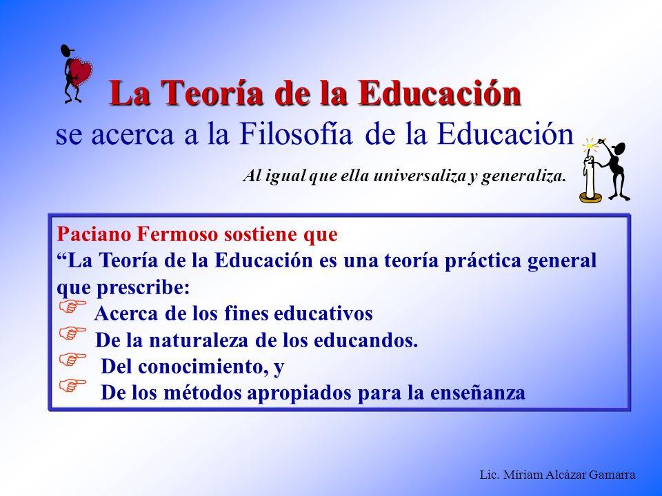 Lic. Míriam Alcázar Gamarra La Teoría de la Educación La Teoría de la Educación se acerca a la Filosofía de la Educación Paciano Fermoso sostiene que