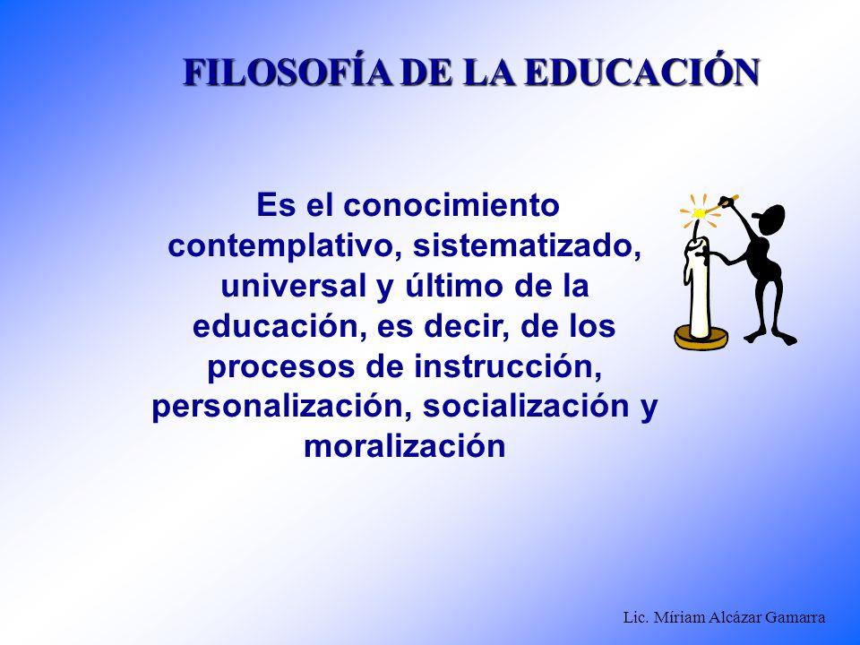 Lic. Míriam Alcázar Gamarra FILOSOFÍA DE LA EDUCACIÓN Es el conocimiento contemplativo, sistematizado, universal y último de la educación, es decir, d