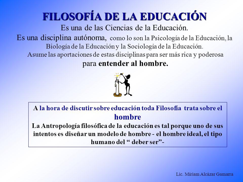 Lic. Míriam Alcázar Gamarra FILOSOFÍA DE LA EDUCACIÓN FILOSOFÍA DE LA EDUCACIÓN Es una de las Ciencias de la Educación. Es una disciplina autónoma, co