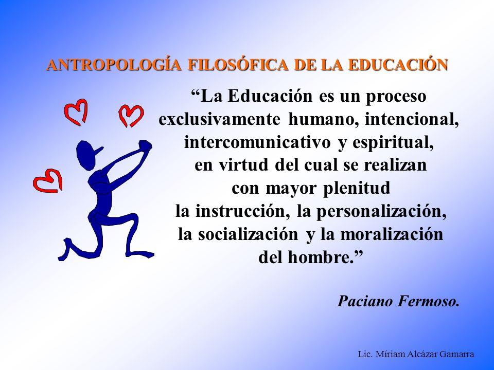 Lic. Míriam Alcázar Gamarra ANTROPOLOGÍA FILOSÓFICA DE LA EDUCACIÓN La Educación es un proceso exclusivamente humano, intencional, intercomunicativo y