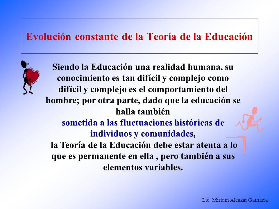 Lic. Míriam Alcázar Gamarra Evolución constante de la Teoría de la Educación Siendo la Educación una realidad humana, su conocimiento es tan difícil y