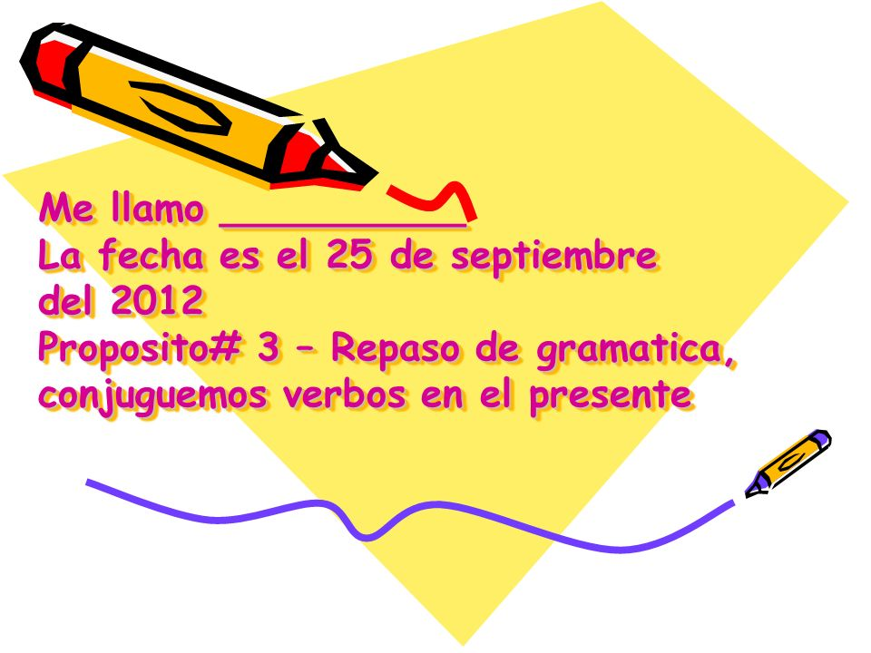 Me llamo __________ La fecha es el 25 de septiembre del 2012 Proposito# 3 – Repaso de gramatica, conjuguemos verbos en el presente