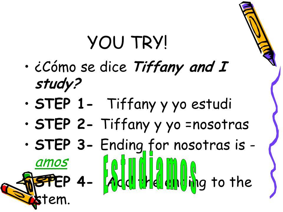 ¿Cómo se dice Tiffany and I study? STEP 1- Tiffany y yo estudi STEP 2- Tiffany y yo =nosotras STEP 3- Ending for nosotras is - amos STEP 4- Add the en