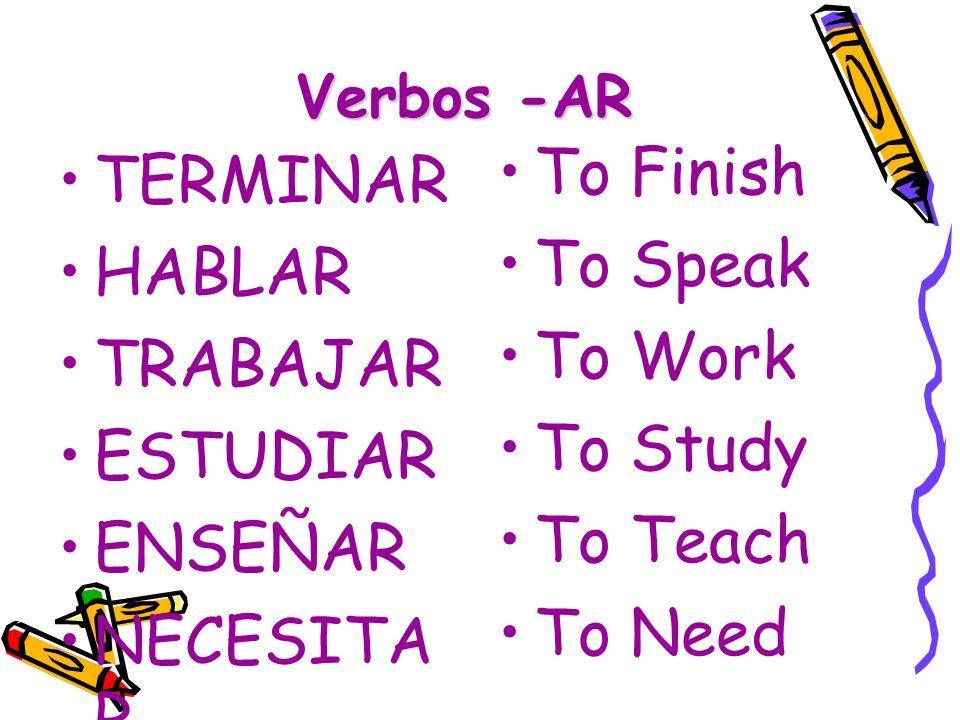 Verbos -AR TERMINAR HABLAR TRABAJAR ESTUDIAR ENSEÑAR NECESITA R To Finish To Speak To Work To Study To Teach To Need