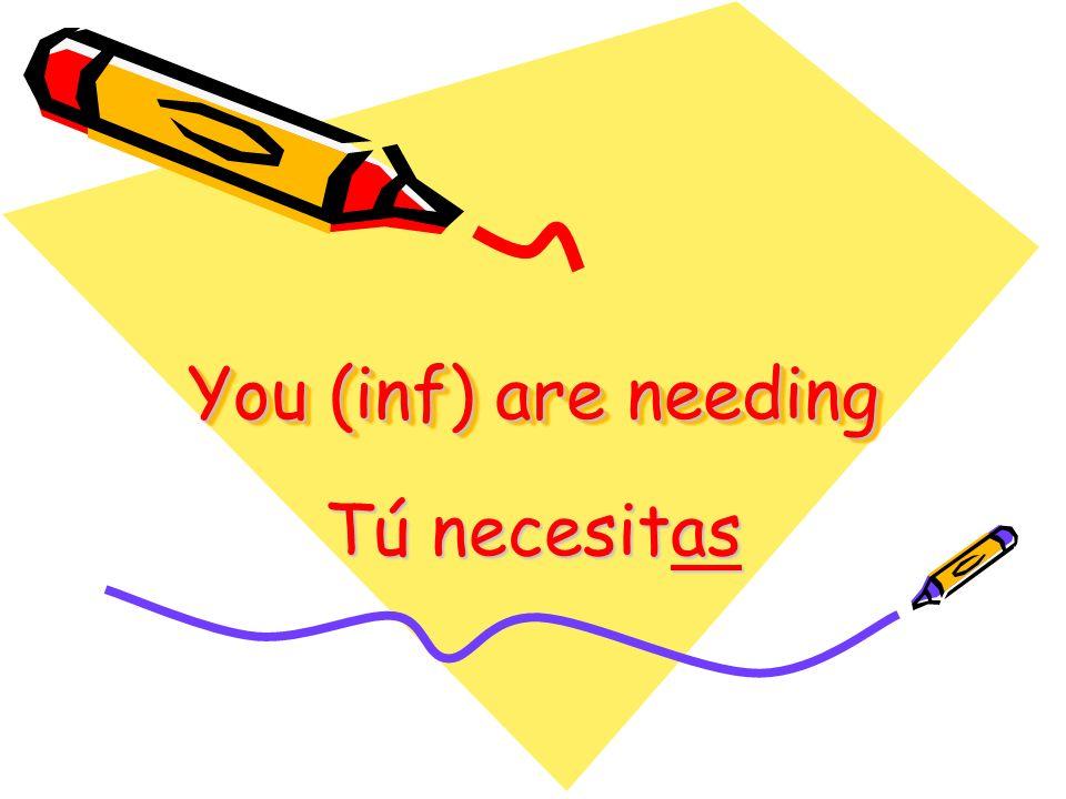 You (inf) are needing Tú necesitas