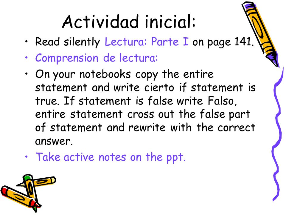 Actividad inicial: Read silently Lectura: Parte I on page 141. Comprension de lectura: On your notebooks copy the entire statement and write cierto if