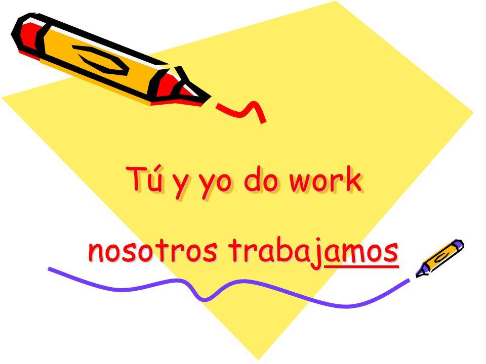 Tú y yo do work nosotros trabajamos