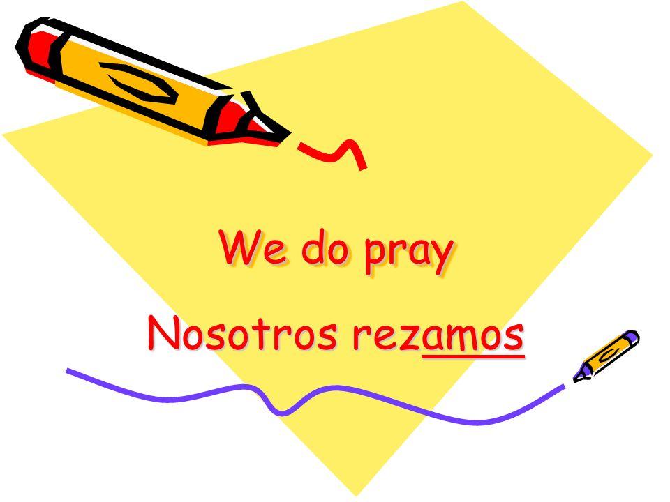 We do pray Nosotros rezamos