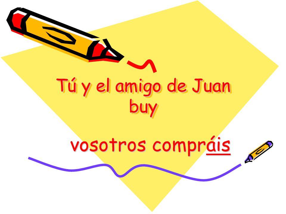 Tú y el amigo de Juan buy vosotros compráis